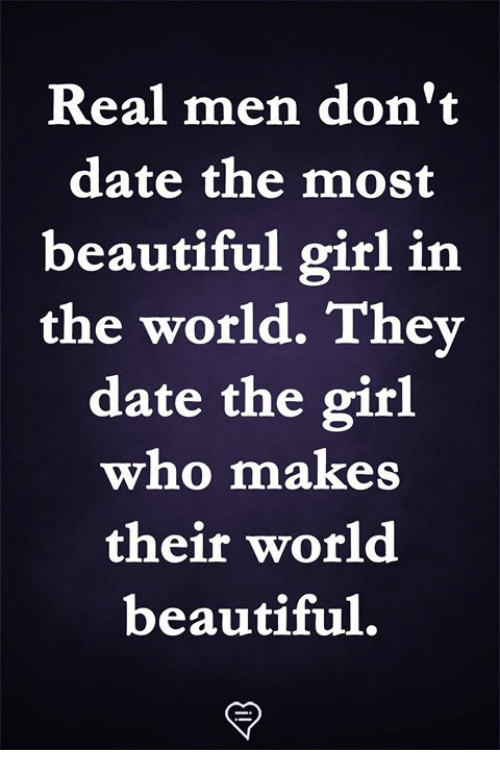 the most beautiful girl: Real men don't  date the most  beautiful girl in  the world. They  date the girl  who makes  their world  beautiful,