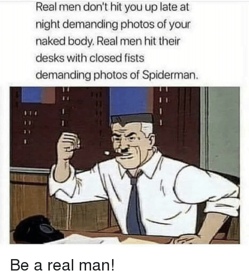 fists: Real men don't hit you up late at  night demanding photos of your  naked body. Real men hit their  desks with closed fists  demanding photos of Spiderman Be a real man!
