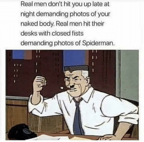 fists: Real men don't hit you up late at  night demanding photos of your  naked body, Real men hit their  desks with closed fists  demanding photos of Spiderman