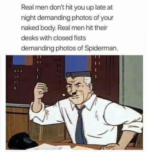 fists: Real men don't hit you up late at  night demanding photos of your  naked body. Real men hit their  desks with closed fists  demanding photos of Spiderman