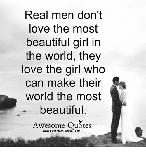 the most beautiful girl in the world: Real men don't  love the most  beautiful girl in  the world, they  love the girl Who  can make their  world the most  beautiful  Awesome Quotes  www.Awesomequotes4u.com