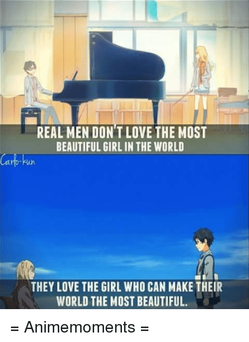 the most beautiful girl in the world: REAL MEN DON'T LOVE THE MOST  BEAUTIFUL GIRL IN THE WORLD  THEY LOVE THE GIRL WHO CAN MAKE THEIR  WORLD THE MOST BEAUTIFUL. = Animemoments =