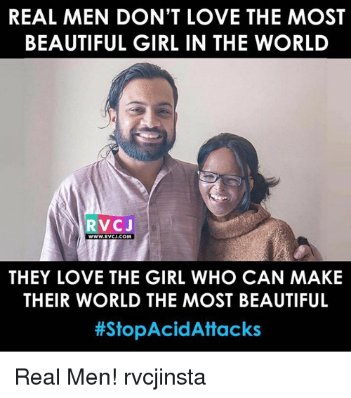 the most beautiful girl: REAL MEN DON'T LOVE THE MOST  BEAUTIFUL GIRL IN THE WORLD  RVCJ  WWW.RVCJ.COM  THEY LOVE THE GIRL WHO CAN MAKIE  THEIR WORLD THE MOST BEAUTIFUL  #StopAcid Attacks Real Men! rvcjinsta