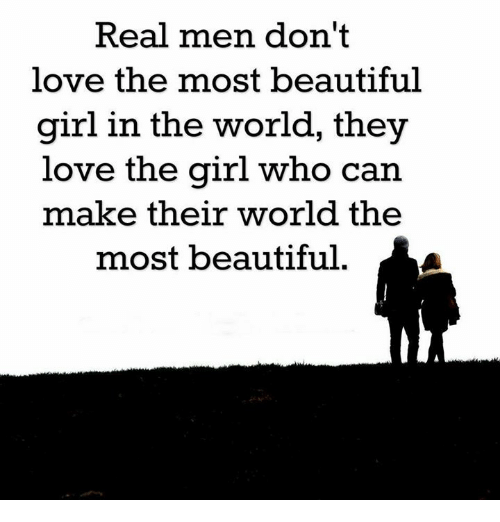 the most beautiful girl in the world: Real men don't  love the most beautiful  girl in the world, they  love the girl who can  make their world the  most beautiful.
