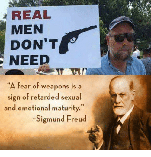 "Sigmund Freud: REAL  MEN  DON'T  NEED  ""A fear of weapons is a  sign of retarded sexual  and emotional maturity.""  Sigmund Freud"