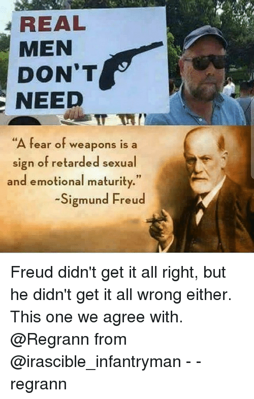 "Sigmund Freud: REAL  MEN  DON'T  NEED  ""A fear of weapons is a  sign of retarded sexual  and emotional maturity.""  Sigmund Freud Freud didn't get it all right, but he didn't get it all wrong either. This one we agree with. @Regrann from @irascible_infantryman - - regrann"