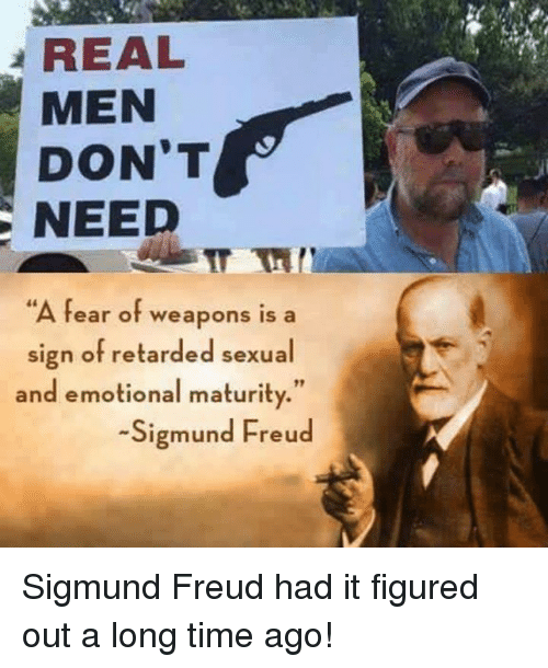"Memes, Retarded, and Sigmund Freud: REAL  MEN  DON'T  NEED  A fear of weapons is a  sign of retarded sexual  and emotional maturity.""  -Sigmund Freud Sigmund Freud had it figured out a long time ago!"