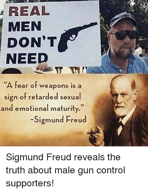"Sigmund Freud: REAL  MEN  DON'T  NEED  A fear of weapons is a  sign of retarded sexual  and emotional maturity.""  -Sigmund Freud Sigmund Freud reveals the truth about male gun control supporters!"