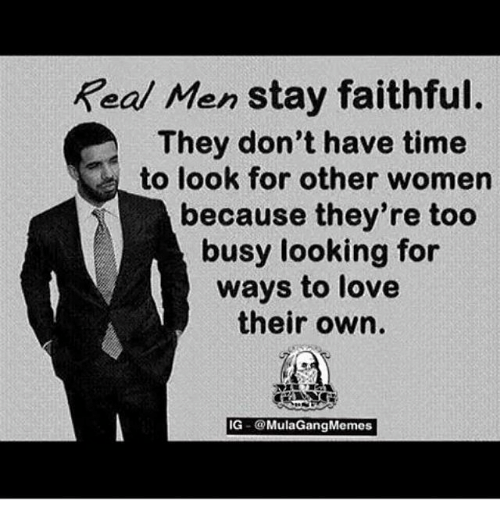 Ig Mula Gang: Real Men stay faithful.  They don't have time  to look for other women  because they're too  busy looking for  ways to love  their own.  IG  Mula Gang Memes