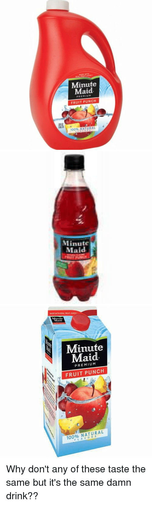 Drinking, Juice, and Minute Maid: REAL  Minute  Maid  PREMIUM  FRUIT PUNCH  100% NATURAL   Minute  Maid   MADE WITH REAL FRUIT JUICE!  Minute  Maid  au  PREMIUM  FRUIT PUNCH  100% NATURAL  FLAVORS Why don't any of these taste the same but it's the same damn drink??
