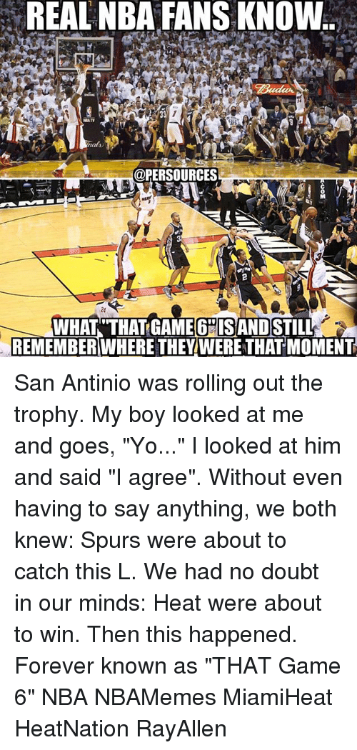 "nba-fans: REAL NBA FANS KNOW  NEATV  nalno  @PERSOURCES  WHAT THAT GAME 6HISANDSTILL  REMEMBER WHERE THEY WERE THAT MOMENT San Antinio was rolling out the trophy. My boy looked at me and goes, ""Yo..."" I looked at him and said ""I agree"". Without even having to say anything, we both knew: Spurs were about to catch this L. We had no doubt in our minds: Heat were about to win. Then this happened. Forever known as ""THAT Game 6"" NBA NBAMemes MiamiHeat HeatNation RayAllen"