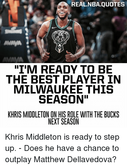 "Khris Middleton: REAL.NBA.QUOTES  ""I'M READY TO BE  THE BEST PLAYER IN  MILWAUKEE THIS  SEASON  KHRIS MIDDLETON ON HIS ROLE WITH THE BUCKS  NEXT SEASON Khris Middleton is ready to step up. - Does he have a chance to outplay Matthew Dellavedova?"