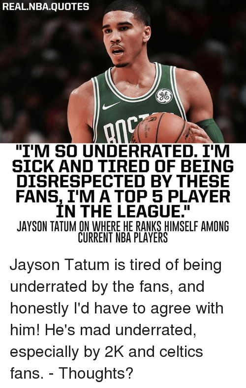 """Nba, Celtics, and Quotes: REAL.NBA.QUOTES  """"I'M SO UNDERRATED. I'M  SICK AND TIRED OF BEING  DISRESPECTED BY THESE  FANS, I'M A TOP 5 PLAYER  IN THE LEAGUE.""""  JAYSON TATUM ON WHERE HE RANKS HIMSELF AMONG  CURRENT NBA PLAYERS Jayson Tatum is tired of being underrated by the fans, and honestly I'd have to agree with him! He's mad underrated, especially by 2K and celtics fans. - Thoughts?"""