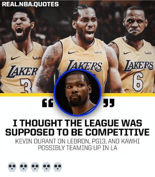 Kevin Durant, Nba, and Lebron: REAL.NBA.QUOTES  wish  wish  AKER  I THOUGHT THE LEAGUE WAS  SUPPOSED TO BE COMPETITIVE  KEVIN DURANT ON LEBRON, PG13, AND KAWHI  POSSIBLY TEAMING UP IN LA 💀💀💀💀💀