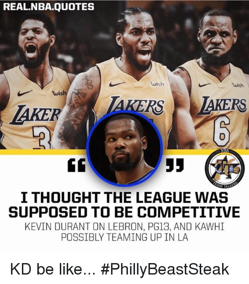 Be Like, Kevin Durant, and Nba: REAL.NBA.QUOTES  wish  wish  wis  0  GC  I THOUGHT THE LEAGUE WAS  SUPPOSED TO BE COMPETITIVE  KEVIN DURANT ON LEBRON, PG13, AND KAWHI  POSSIBLY TEAMING UP IN LA KD be like... #PhillyBeastSteak