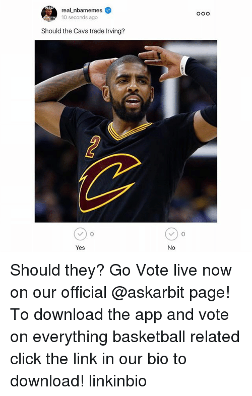 Basketball, Cavs, and Click: real nbamemes  10 seconds ago  Ooo  Should the Cavs trade Irving?  Yes  No Should they? Go Vote live now on our official @askarbit page! To download the app and vote on everything basketball related click the link in our bio to download! linkinbio