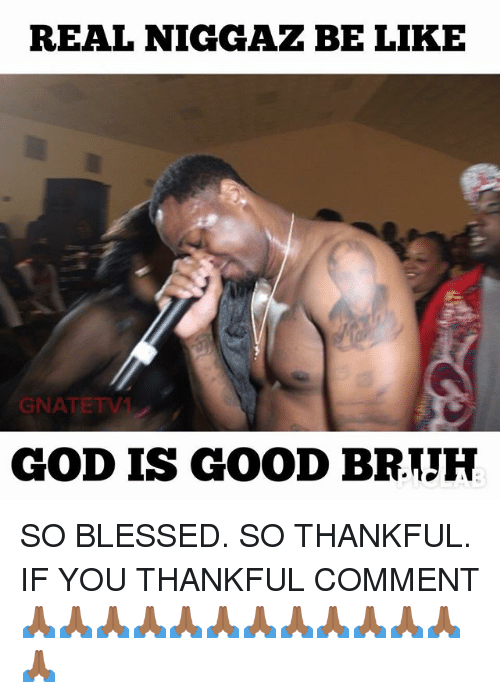 So Blessed: REAL NIGGAZ BE LIKE  GNATETV  GOD IS GOOD BRTJH SO BLESSED. SO THANKFUL. IF YOU THANKFUL COMMENT 🙏🏾🙏🏾🙏🏾🙏🏾🙏🏾🙏🏾🙏🏾🙏🏾🙏🏾🙏🏾🙏🏾🙏🏾🙏🏾