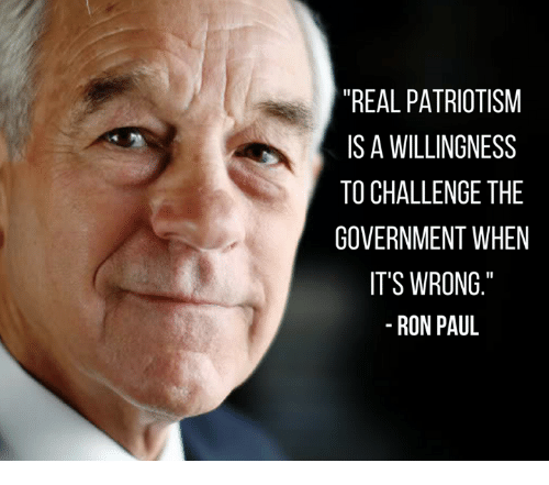 """Ron Paul: """"REAL PATRIOTISM  IS A WILLINGNESS  TO CHALLENGETHE  GOVERNMENT WHEN  IT'S WRONG  RON PAUL"""