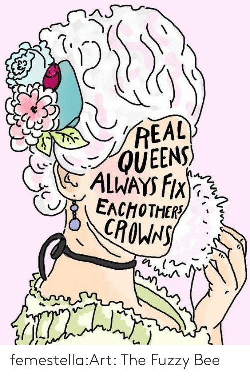fuzzy: REAL  QUEENS  ALWAYS FIX  EACHOTHER  CROWNS femestella:Art: The Fuzzy Bee