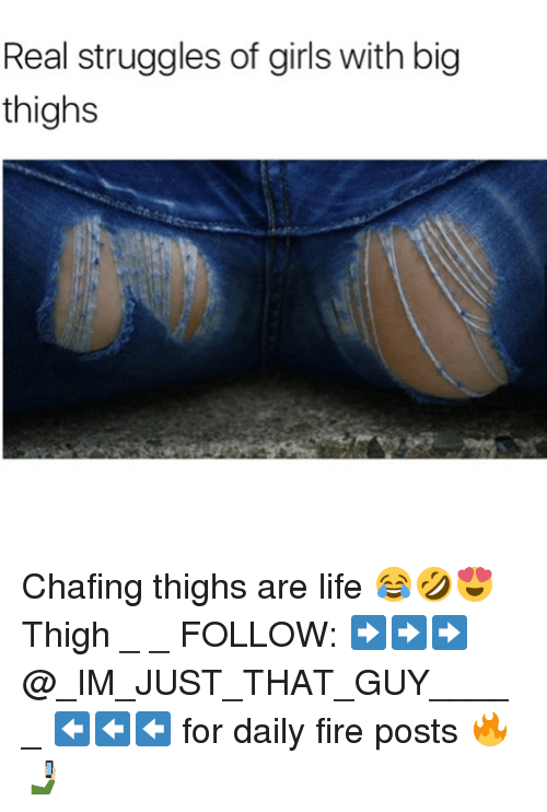 Fire, Girls, and Life: Real struggles of girls with big  thighs Chafing thighs are life 😂🤣😍 Thigh _ _ FOLLOW: ➡➡➡@_IM_JUST_THAT_GUY_____ ⬅⬅⬅ for daily fire posts 🔥🤳🏼