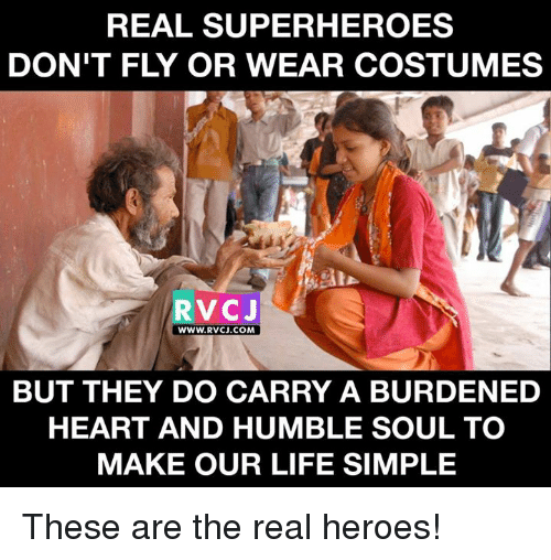 wearing costume: REAL SUPERHEROES  DON'T FLY OR WEAR COSTUMES  RVCJ  WWW. RVCJ.COM  BUT THEY DO CARRY A BURDENED  HEART AND HUMBLE SOUL TO  MAKE OUR LIFE SIMPLE These are the real heroes!
