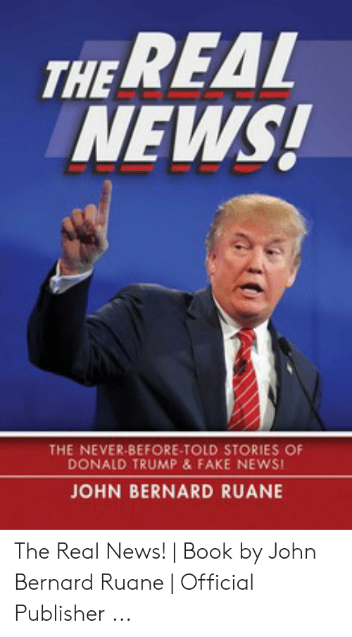 Donald Trump Fake: REAL  THE  NEWS!  THE NEVER-BEFORE-TOLD STORIES OF  DONALD TRUMP & FAKE NEWS!  JOHN BERNARD RUANE The Real News!   Book by John Bernard Ruane   Official Publisher ...