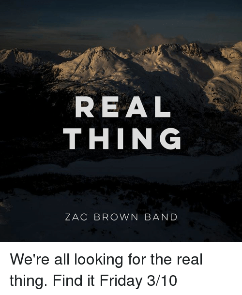 It Friday: REAL  THING  ZAC BROWN BAND We're all looking for the real thing. Find it Friday 3/10