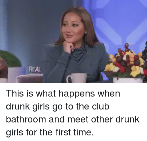 Girl Memes: REAL This is what happens when drunk girls go to the club bathroom and meet other drunk girls for the first time.