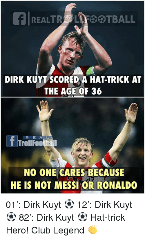 Club, Football, and Memes: REAL TRG LAF BTBALL  DIRK KUYT SCORED A HAT-TRICK AT  THE AGE OF 36  f Troll E A L  Football  NO ONE CARES BECAUSE  HE IS NOT MESSI OR RONALDO 01': Dirk Kuyt ⚽️ 12': Dirk Kuyt ⚽️ 82': Dirk Kuyt ⚽️  Hat-trick Hero!  Club Legend 👏