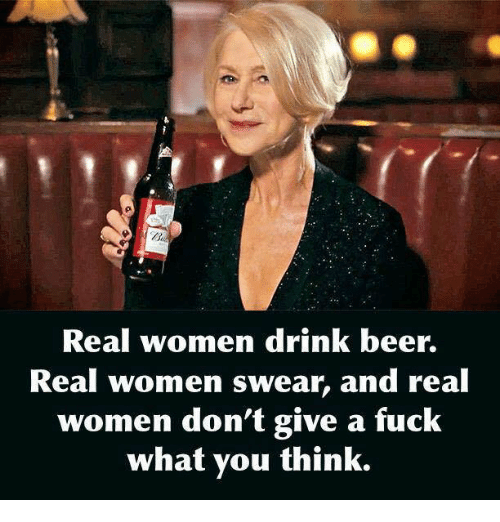 drinking beers: Real women drink beer.  Real Women swear, and real  women don't give a fuck  what you think.