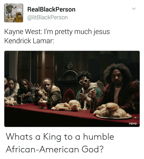 Kendrick Lamar: RealBlackPerson  @litBlackPerson  Kayne West: I'm pretty much jesus  Kendrick Lamar:  vevo Whats a King to a humble African-American God?