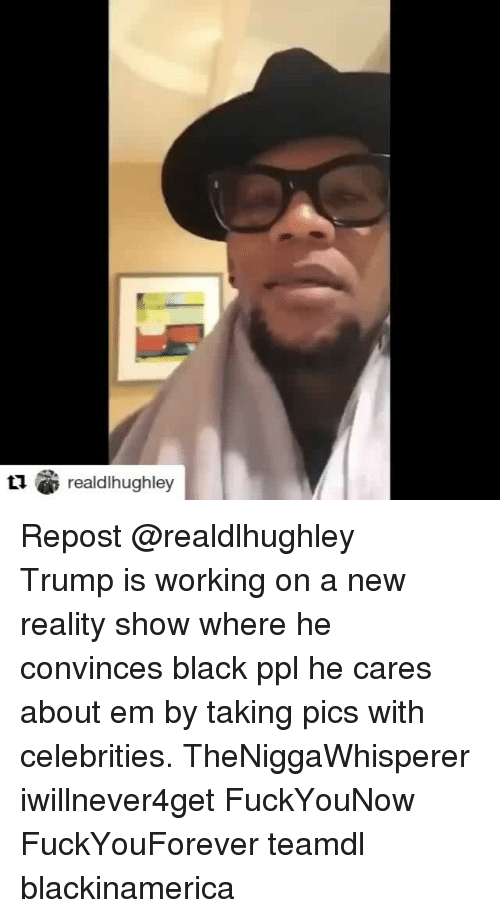 Memes, Celebrities, and 🤖: realdlhughley Repost @realdlhughley ・・・ Trump is working on a new reality show where he convinces black ppl he cares about em by taking pics with celebrities. TheNiggaWhisperer iwillnever4get FuckYouNow FuckYouForever teamdl blackinamerica
