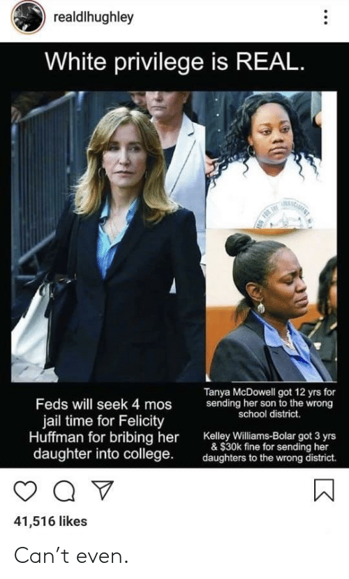 Feds: realdlhughley  White privilege is REAL  Tanya McDowell got 12 yrs for  Feds will seek 4 mos  jail time for Felicity  Huffman for bribing her Kaley wiams-Bolar ot 3 yrs  sending her son to the wrong  school district.  & $30k fine for sending her  daughter into college  daughters to the wrong district.  41,516 likes Can't even.
