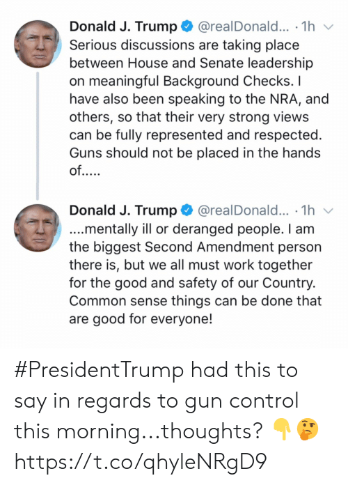 gun control: @realDonald... .1h  Donald J. Trump  Serious discussions are taking place  between House and Senate leadership  on meaningful Background Checks. I  have also been speaking to the NRA, and  others, so that their very strong views  can be fully represented and respected.  Guns should not be placed in the hands  of....  Donald J. Trump  @realDonald... .1h  ...mentally ill or deranged people. I am  the biggest Second Amendment person  there is, but we all must work together  for the good and safety of our Country.  Common sense things can be done that  are good for everyone! #PresidentTrump had this to say in regards to gun control this morning...thoughts? 👇🤔 https://t.co/qhyleNRgD9