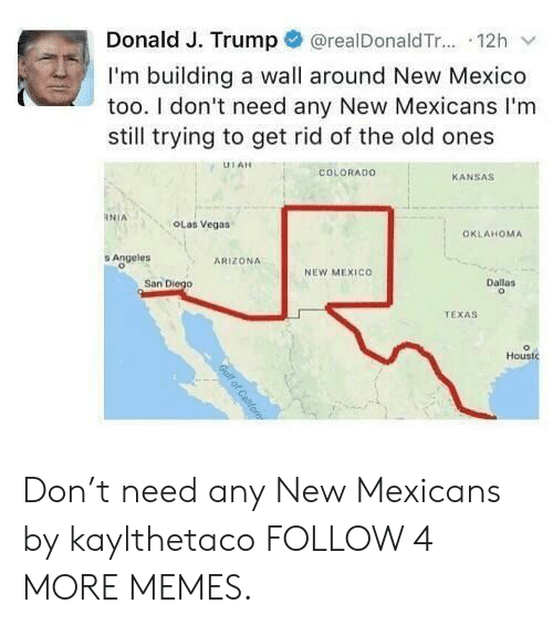 The Old Ones: @realDonald T... 12h  Donald J. Trump  I'm building a wall around New Mexico  too. I don't need any New Mexicans I'm  still trying to get rid of the old ones  UTAH  COLORADO  KANSAS  RNIA  OLas Vegas  OKLAHOMA  s Angeles  ARIZONA  NEW MEXICO  San Diego  Dallas  TEXAS  Houstc  Guilf of Cabfom Don't need any New Mexicans by kaylthetaco FOLLOW 4 MORE MEMES.