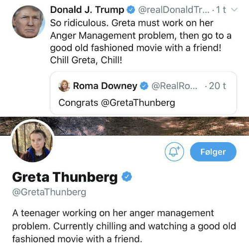 J Trump: @realDonald Tr.. 1 t  Donald J. Trump  So ridiculous. Greta must work on her  Anger Management problem, then go to a  good old fashioned movie with a friend!  Chill Greta, Chill!  Roma Downey  @RealRo... 20 t  Congrats @GretaThunberg  Følger  Greta Thunberg  @GretaThunberg  A teenager working on her anger management  problem. Currently chilling and watching a good old  fashioned movie with a friend.