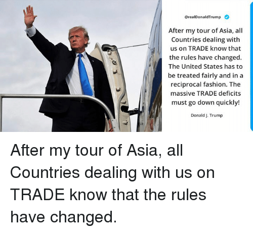 Fashion, Trump, and United: @realDonaldTrump  After my tour of Asia, all  Countries dealing with  us on TRADE know that  the rules have changed.  The United States has to  be treated fairly and in a  reciprocal fashion. The  massive TRADE deficits  must go down quickly!  Donald J. Trump After my tour of Asia, all Countries dealing with us on TRADE know that the rules have changed.