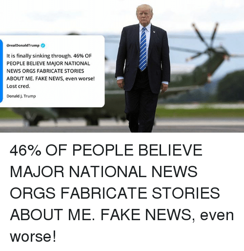 Fake, News, and Lost: @realDonaldTrump  It is finally sinking through. 46% OF  PEOPLE BELIEVE MAJOR NATIONAL  NEWS ORGS FABRICATE STORIES  ABOUT ME. FAKE NEWS, even worse!  Lost cred  DonaldJ. Trump 46% OF PEOPLE BELIEVE MAJOR NATIONAL NEWS ORGS FABRICATE STORIES ABOUT ME. FAKE NEWS, even worse!