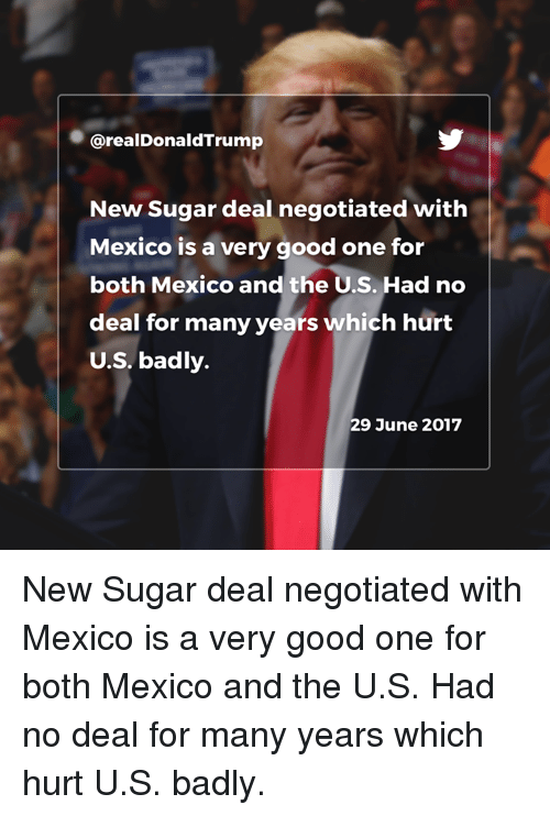 no deal: @realDonaldTrump  New Sugar deal negotiated with  Mexico is a very good one for  both Mexico and the U.S. Had no  deal for many years which hurt  U.S. badly.  29 June 2017 New Sugar deal negotiated with Mexico is a very good one for both Mexico and the U.S. Had no deal for many years which hurt U.S. badly.