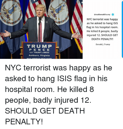 Isis, Death, and Happy: @realDonaldTrump  NYC terrorist was happy  as he asked to hang ISIS  flag in his hospital room  He killed 8 people, badly  injured 12. SHOULD GET  DEATH PENALTY!  Donald J. Trump  TRUMP  PEN CE  TEXT TRUMP to 88022  Ashburn, Virginia NYC terrorist was happy as he asked to hang ISIS flag in his hospital room. He killed 8 people, badly injured 12. SHOULD GET DEATH PENALTY!