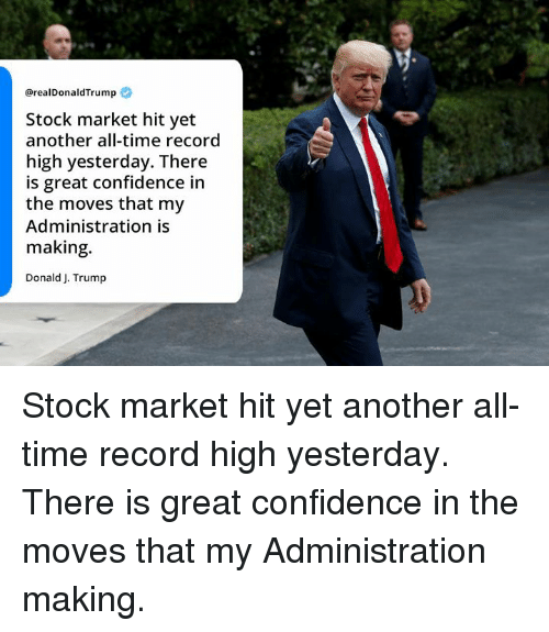 Confidence, Record, and Stock Market: @realDonaldTrump  Stock market hit yet  another all-time record  high yesterday. There  is great confidence in  the moves that my  Administration is  making.  Donald J. Trump Stock market hit yet another all-time record high yesterday. There is great confidence in the moves that my Administration making.