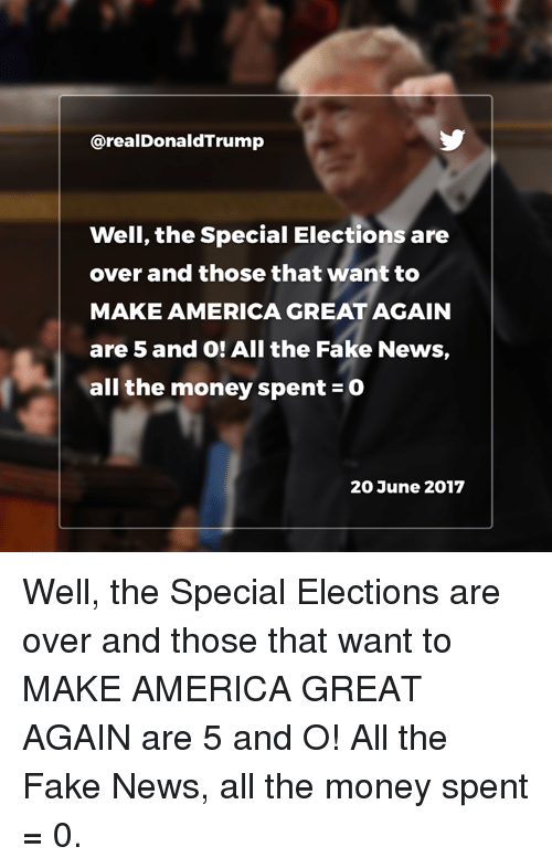 the specials: @realDonaldTrump  Well, the Special Elections are  over and those that want to  MAKE AMERICA GREAT AGAIN  are 5 and O! All the Fake News,  all the money spent-0  20 June 2017 Well, the Special Elections are over and those that want to MAKE AMERICA GREAT AGAIN are 5 and O! All the Fake News, all the money spent = 0.