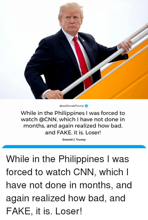 Fake It: @realDonaldTrump  While in the Philippines I was forced to  watch @CNN, which I have not done in  months, and again realized how bad,  and FAKE, it is. Loser!  Donald 3. Trump While in the Philippines I was forced to watch CNN, which I have not done in months, and again realized how bad, and FAKE, it is. Loser!