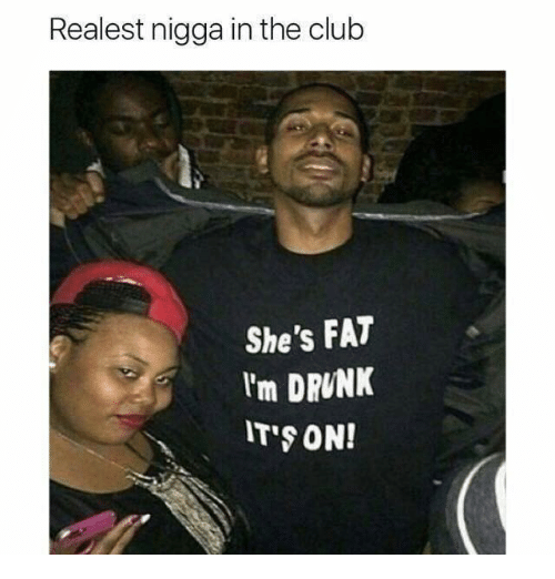 Club, Drunk, and Fat: Realest nigga in the club  She's FAT  I'm DRUNK  IT'S ON!
