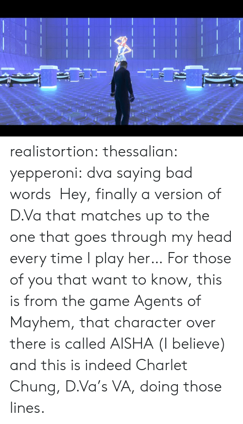 D Va: realistortion:  thessalian:  yepperoni: dva saying bad words Hey, finally a version of D.Va that matches up to the one that goes through my head every time I play her…  For those of you that want to know, this is from the game Agents of Mayhem, that character over there is called AISHA (I believe) and this is indeed Charlet Chung, D.Va's VA, doing those lines.