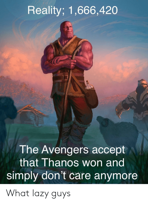 Lazy Guys: Reality; 1,666,420  The Avengers accept  that Thanos won and  simply don't care anymore What lazy guys