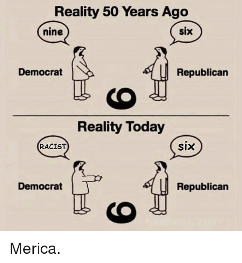 Memes, Today, and Racist: Reality 50 Years Ago  six  nine  Democrat  Republican  Reality Today  RACIST  SIX  Democrat  Republican Merica.