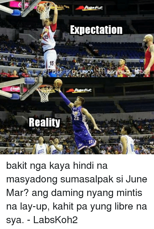 Lay Up: Reality  Expectation bakit nga kaya hindi na masyadong sumasalpak si June Mar? ang daming nyang mintis na lay-up, kahit pa yung libre na sya.  - LabsKoh2