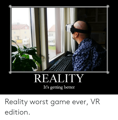 Getting Better: REALITY  It's getting better Reality worst game ever, VR edition.