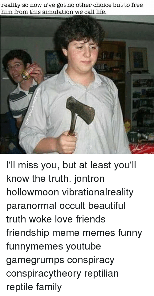 Memes, 🤖, and Jontron: reality so now u've got no other choice but to free  him from this simulation we call life. I'll miss you, but at least you'll know the truth. jontron hollowmoon vibrationalreality paranormal occult beautiful truth woke love friends friendship meme memes funny funnymemes youtube gamegrumps conspiracy conspiracytheory reptilian reptile family